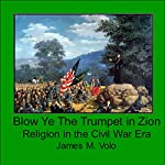 Blow Ye the Trumpet in Zion: Religion in the Civil War Era (Traditional American History Series, Book 12) | James M. Volo