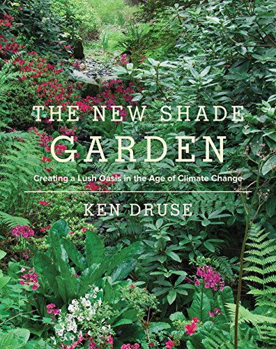 Ken Druse - New Shade Garden: Creating a Lush Oasis in the Age of Climate Change