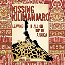 Kissing Kilimanjaro: Leaving It All on Top of Africa (       UNABRIDGED) by Daniel Dorr Narrated by Daniel Dorr
