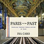 Paris to the Past: Traveling Through French History by Train | Ina Caro