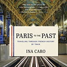 Paris to the Past: Traveling Through French History by Train (       UNABRIDGED) by Ina Caro Narrated by Christa Lewis