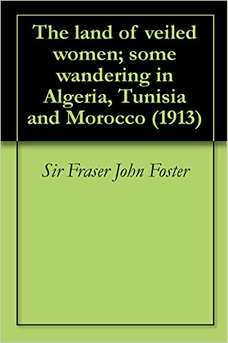 The land of veiled women; some wandering in Algeria, Tunisia and Morocco (1913)