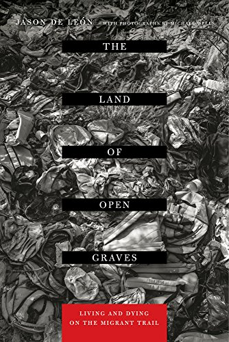 The Land of Open Graves: Living and Dying on the Migrant Trail (California Series in Public Anthr…