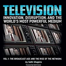 Television: Innovation, Disruption, and the World's Most Powerful Medium: Volume 1: The Broadcast Age and the Rise of the Network Audiobook by Seth Shapiro Narrated by Seth Shapiro, Greg Littlefield