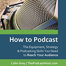 How to Podcast: The Equipment, Strategy & Podcasting Skills You Need to Reach Your Audience (       UNABRIDGED) by Colin Gray Narrated by Joshua Rivers