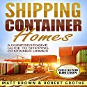 Shipping Container Homes: A Comprehensive Guide to Shipping Container Homes Audiobook by Matt Brown Narrated by Robert Grothe
