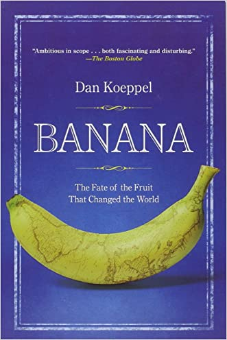 Banana: The Fate of the Fruit That Changed the World written by Dan Koeppel