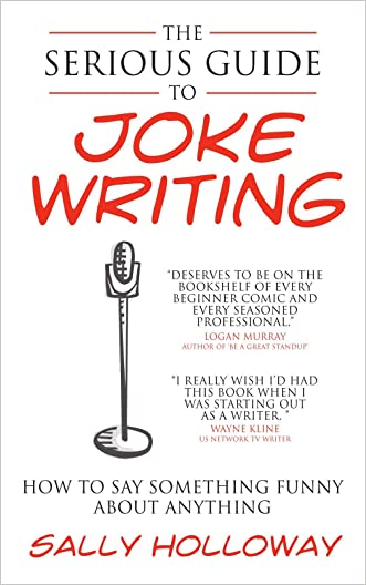The Serious Guide to Joke Writing: How To Say Something Funny About Anything written by Sally Holloway