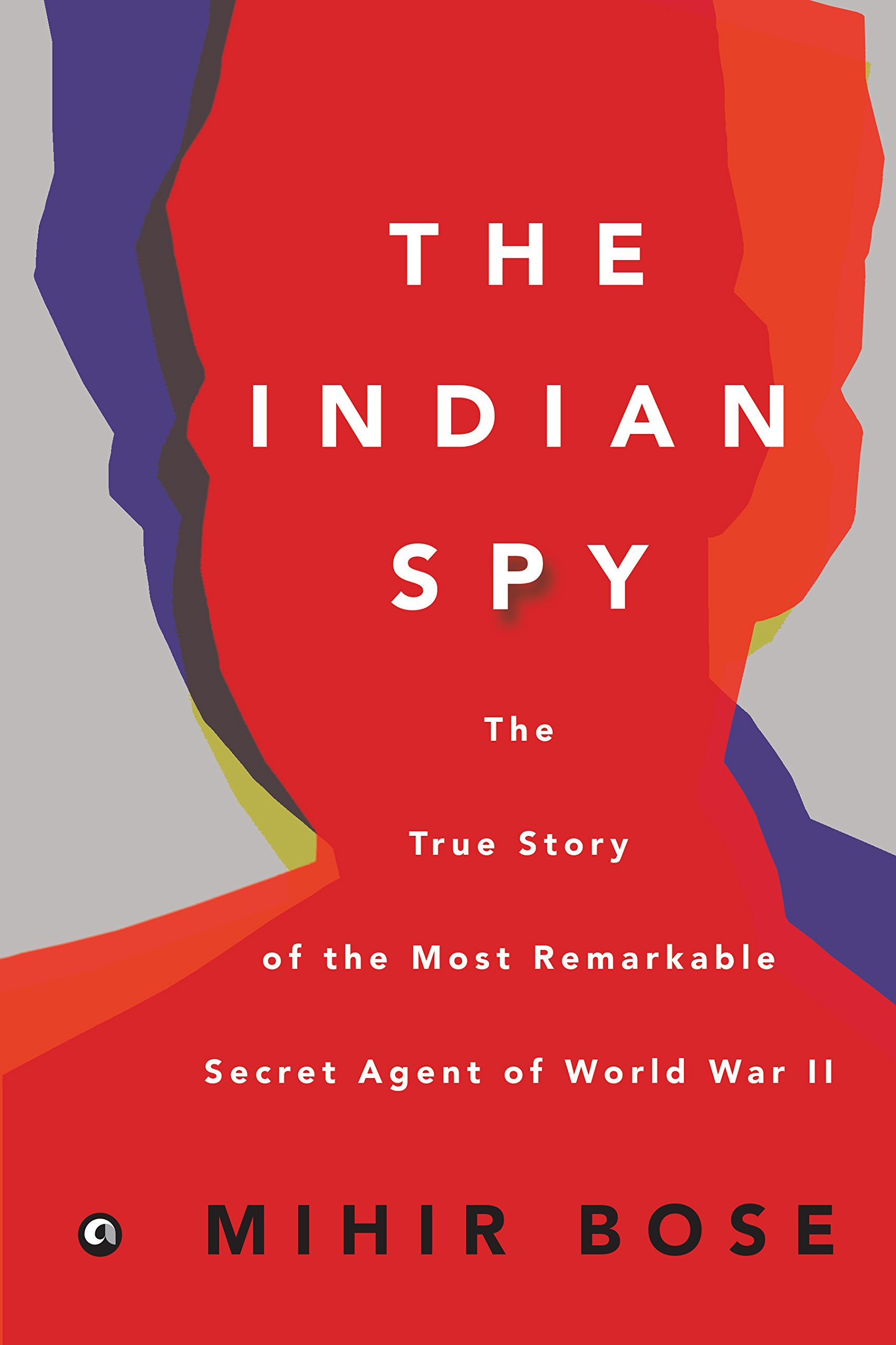 The Indian Spy: The True Story Of The Most Remarkable Secret Agent Of World  War
