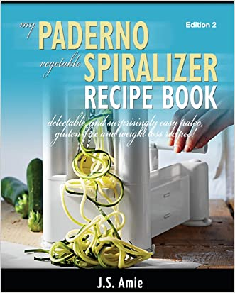My Paderno Vegetable Spiralizer Recipe Book: Delectable and Surprisingly Easy Paleo, Gluten-Free and Weight Loss Recipes! (Spiral Vegetable Series) (Volume 2)