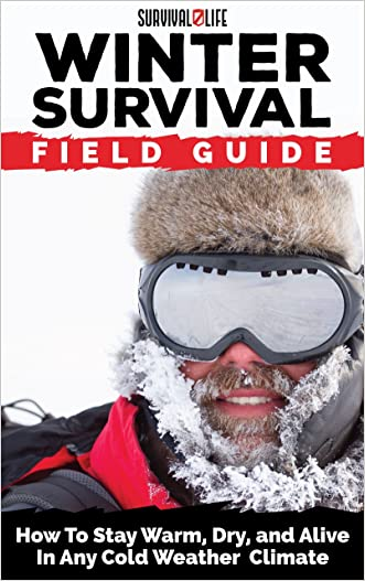 Winter Survival Field Guide: How To Stay Warm, Dry, and Alive In Any Cold Weather Climate