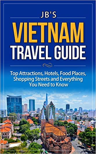 Vietnam Travel Guide: Top Attractions, Hotels, Food Places, Shopping Streets and Everything You Need to Know (JB's Travel Guides)