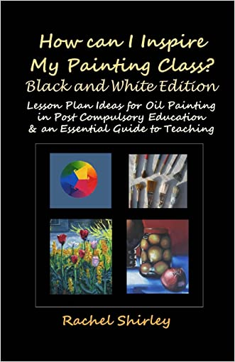 How Can I Inspire my Painting Class? (Black and White Edition): Lesson Plan Ideas for Oil Painting in Post Compulsory Education & an Essential Guide to Teaching