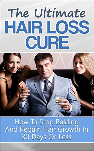 The Ultimate Hair Loss Cure: How To Stop Balding And Regain Hair Growth In 30 Days Or Less