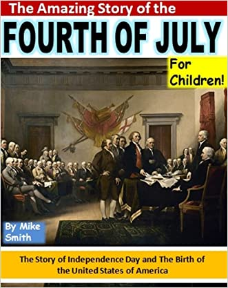 The Amazing Story of the Fourth of July For Children!: The Story of Independence Day and the Birth of the United States of America