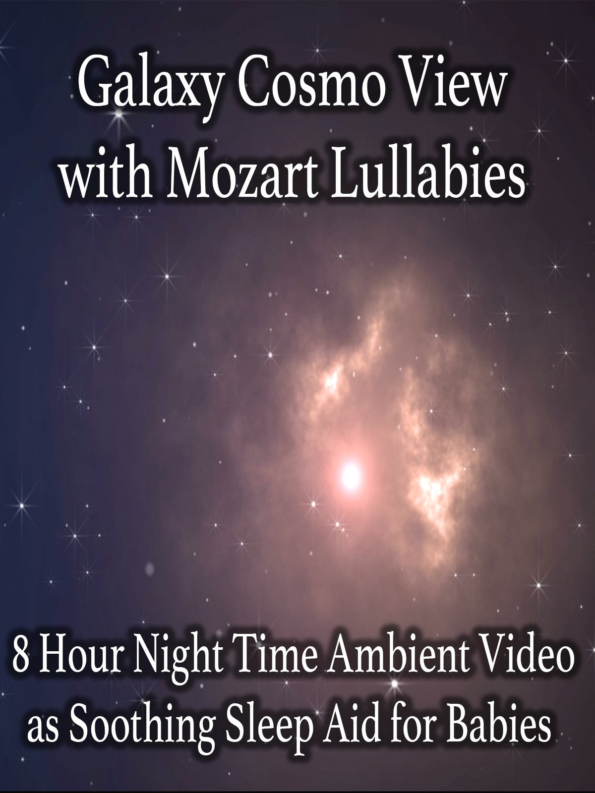 Galaxy Cosmo View with Mozart Lullabies 8 Hour Night Time Ambient Video as Soothing Sleep Aid for Babies