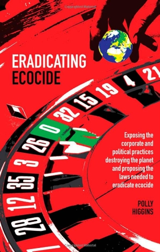 Eradicating Ecocide: Exposing the Corporate and Political...