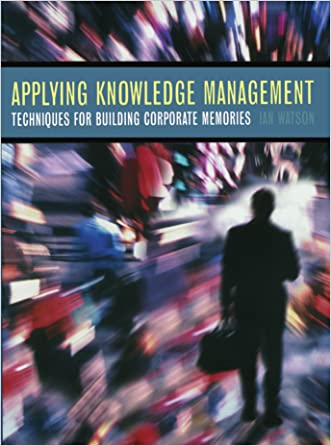 Applying Knowledge Management: Techniques for Building Corporate Memories (The Morgan Kaufmann Series in Artificial Intelligence) written by Ian Watson