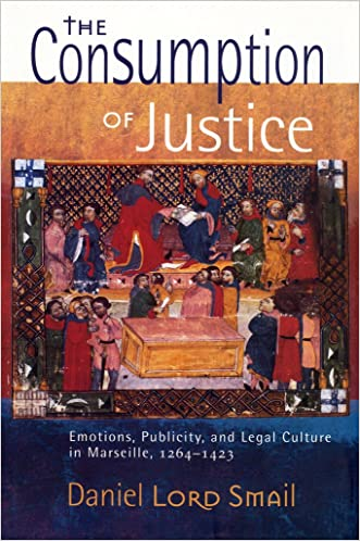 The Consumption of Justice: emotions, publicity, and legal culture in Marseille, 1264-1423 (Conjunctions of Religion and Power in the Medieval Past)