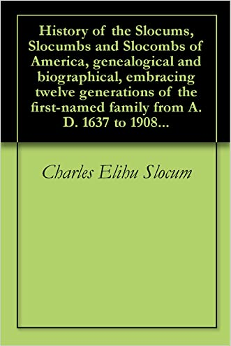 History of the Slocums, Slocumbs and Slocombs of America, genealogical and biographical, embracing twelve generations of the first-named family from A.D. 1637 to 1908...
