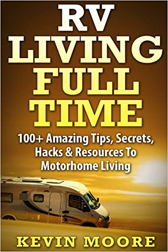 RV Living Full Time:: 100+ Amazing Tips, Secrets, Hacks & Resources to Motorhome Living! written by Kevin Moore