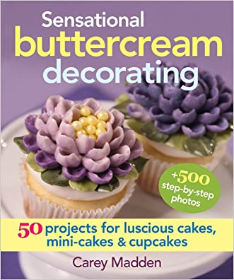 Sensational Buttercream Decorating: 50 Projects for Luscious Cakes, Mini-Cakes and Cupcakes written by Carey Madden
