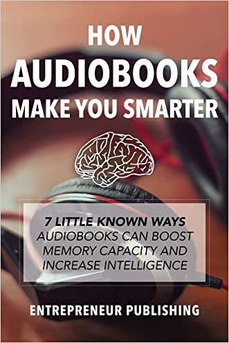 How Audiobooks Make You Smarter: 7 Little Known Ways Audio Books Can Boost Memory Capacity And Increase Intelligence (Entrepreneur Intelligence, Audible Audiobooks, Kindle Audiobooks) written by Entrepreneur Publishing