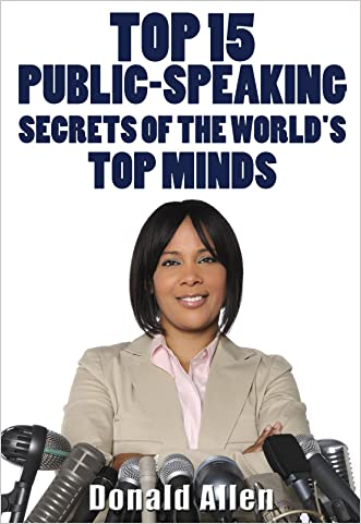 Top 15 Public-Speaking Secrets Of The World's Top Minds: Rationed Short Guide For Mature Minds That Seek Good Advice And Not To Be Lectured (Easy To Read, Straight To The Point, Zero Fluff)