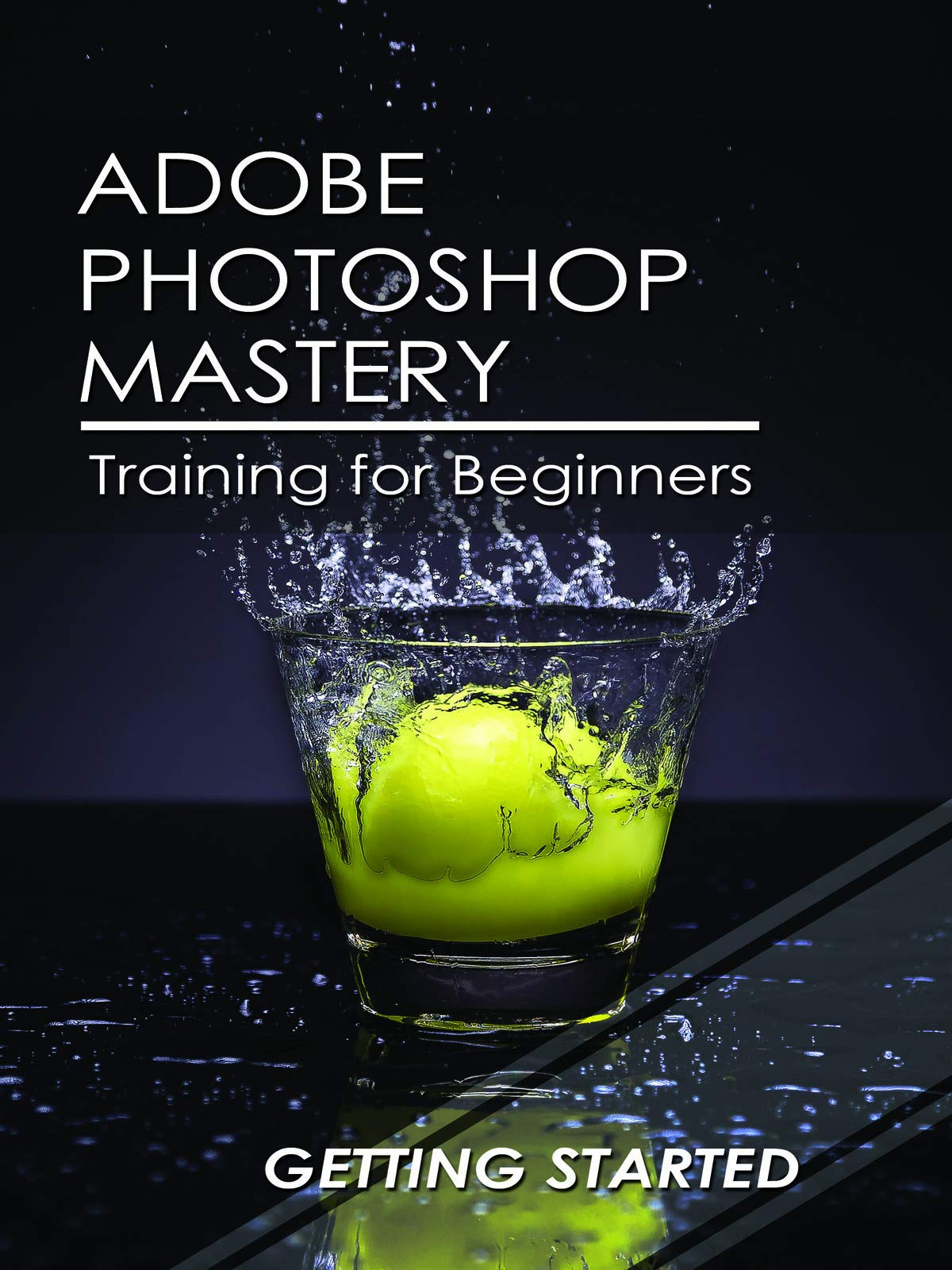 Adobe Photoshop Mastery: Training For Beginners: Getting Started