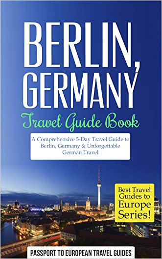 Berlin: Berlin, Germany: Travel Guide Book-A Comprehensive 5-Day Travel Guide to Berlin, Germany & Unforgettable German Travel (Best Travel Guides to Europe Series Book 17)