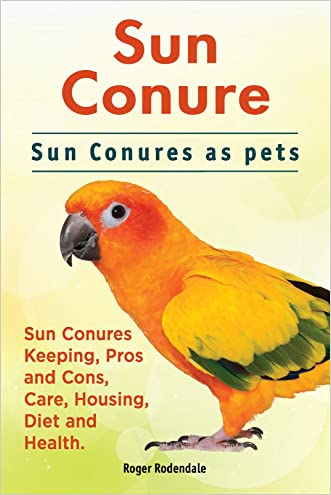 Sun conures. Sun Conures keeping pros and cons, care, housing, health and diet. Sun Conure Complete Owners Manual.