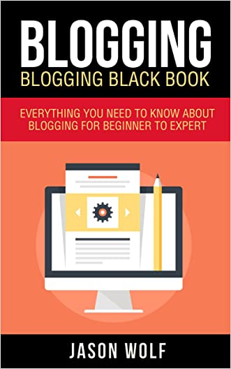 Blogging: Blogging Blackbook: Everything You Need To Know About Blogging From Beginner To Expert (Blogging Mastery, Blogging Empire)