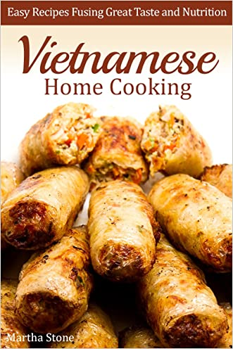 Vietnamese Home Cooking: Easy Recipes Fusing Great Taste and Nutrition (Vietnamese Cookbook)