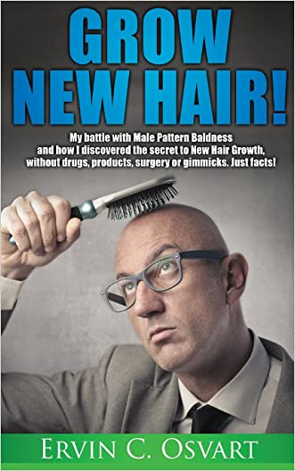 Grow New Hair: My battle with Male Pattern Baldness and How I Discovered the Secret to New Hair Growth