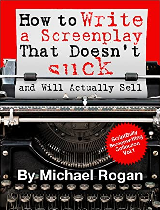 How to Write a Screenplay That Doesn't Suck and Will Actually Sell (ScriptBully Book Series 1) written by Michael Rogan