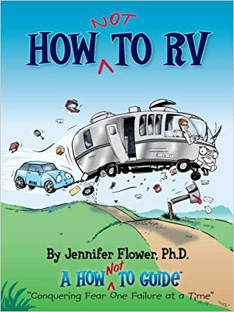 How NOT to RV; The Rvers Guide to RVing in the Absurd (The How NOT To Guides) written by Jennifer Flower
