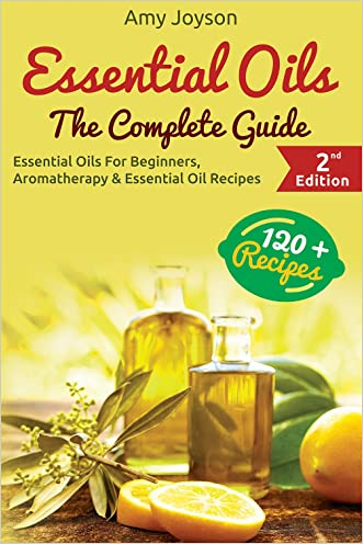 Essential Oils: The Complete Guide: Essential Oils For Beginners, Aromatherapy And Essential Oil Recipes