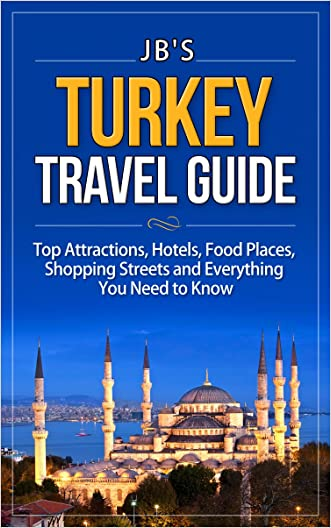 Turkey Travel Guide: Top Attractions, Hotels, Food Places, Shopping Streets, and Everything You Need to Know (JB's Travel Guides) written by JB%27s