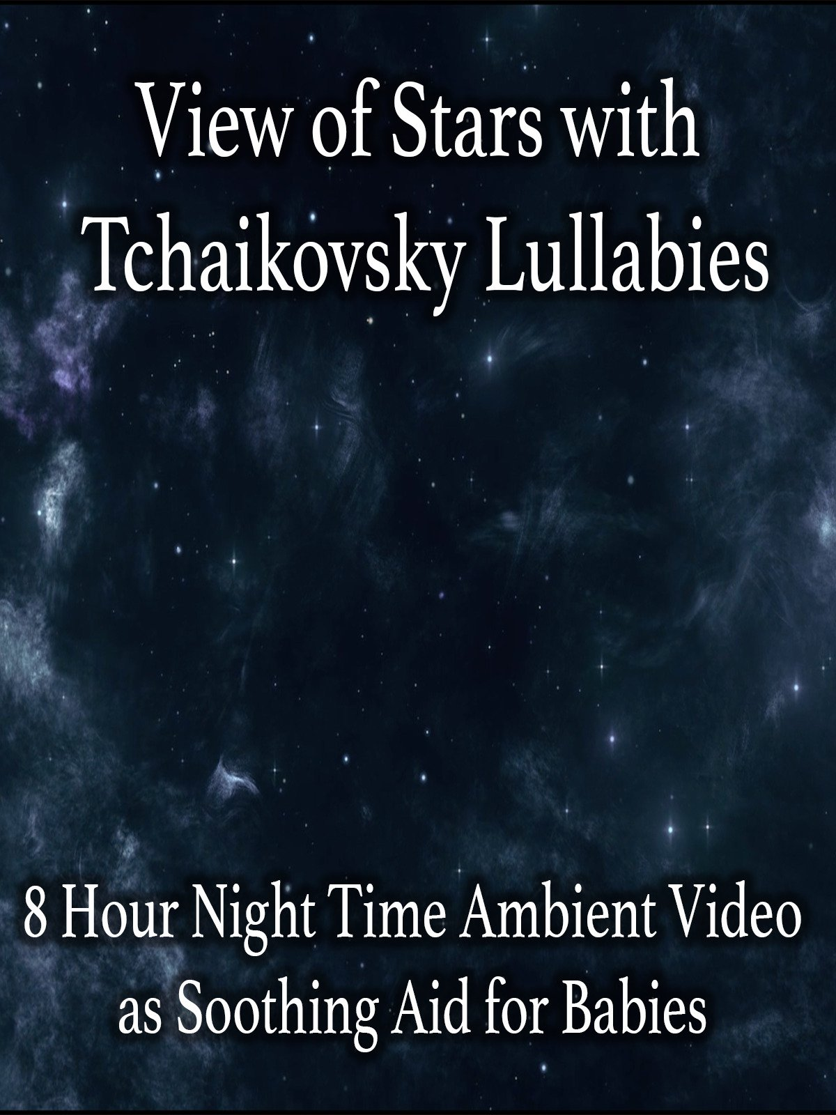 View of Stars with Tchaikovsky Lullabies 8 Hour Night Time Ambient Video as Soothing Aid for Babies