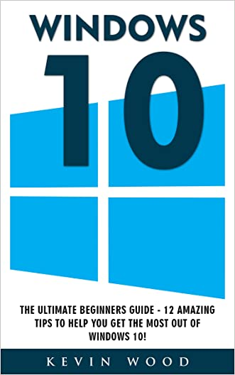 Windows 10: The Ultimate Beginners Guide - 12 Amazing Tips To Help You Get The Most Out Of Windows 10! (Windows 10 Programming, Windows 10 Software, Operating System)