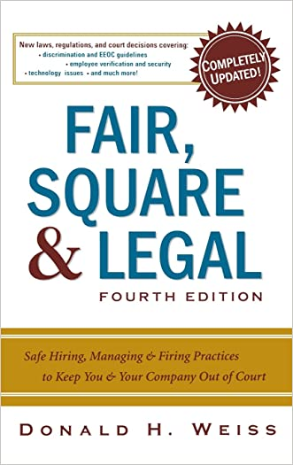 Fair, Square & Legal: Safe Hiring, Managing & Firing Practices to Keep You & Your Company Out of Court written by Donald H. Weiss