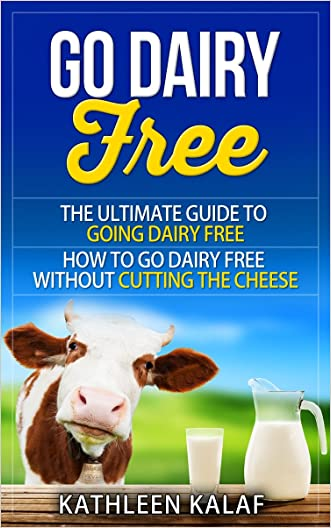Go Dairy Free: The Ultimate Guide To Going Dairy Free-How To Go Dairy Free Without Cutting The Cheese