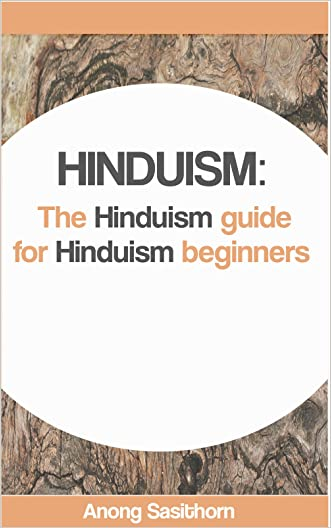 Hinduism: The Hinduism guide for Hinduism beginners (hinduism, hinduism for beginners, hinduism history, hinduism spirituality, hinduism books, hinduism religions of the world) written by Anong Sasithorn