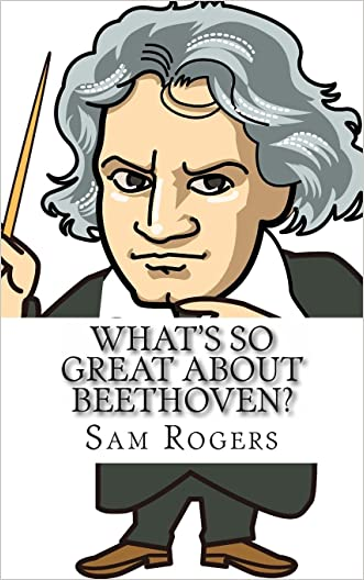 What's So Great About Beethoven?: A Biography of Ludwig van Beethoven Just for Kids! (Volume 10) written by Sam Rogers