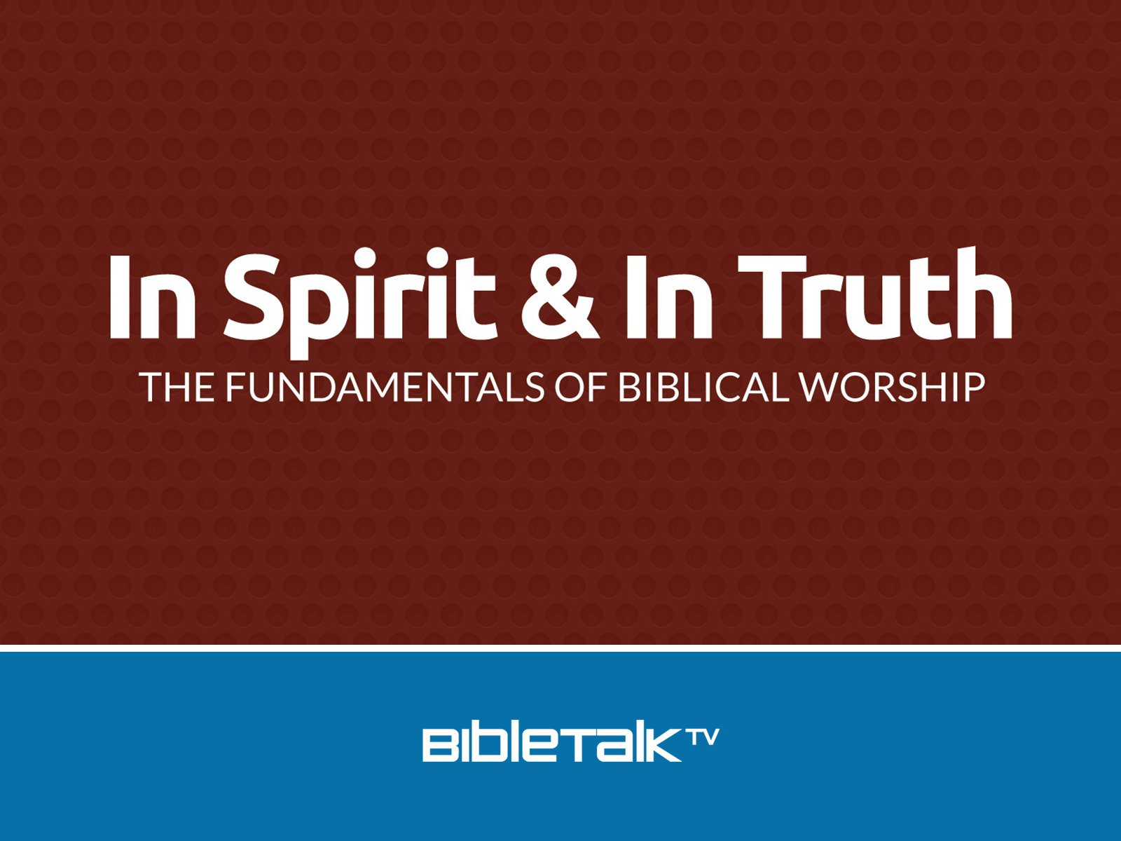 In Spirit and In Truth: The Fundamentals of Biblical Worship - Season 1