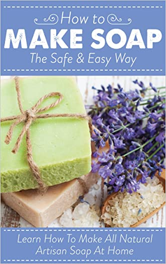 How To Make Soap The Safe And Easy Way: Learn How To Make All Natural Artisan Soap At Home