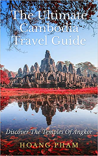 The Ultimate Cambodia Travel Guide: Discover The Temples Of Angkor (Asia Travel Guide)