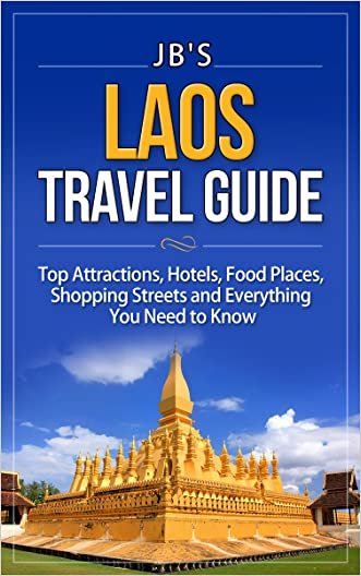 Laos Travel Guide: Top Attractions, Hotels, Food Places, Shopping Streets and Everything You Need to Know (JB's Travel Guides) written by JB%27s