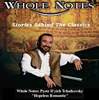 "Whole Notes: Pyotr Il'yich Tchaikovsky - ""Hopeless Romantic"""