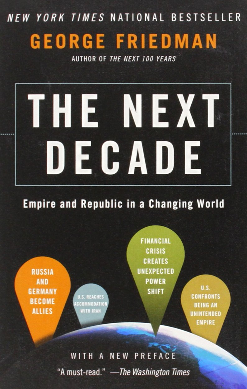 The Next Decade: Empire and Republic in a Changing World  - George Friedman